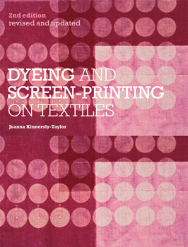 Dyeing and Screen-printing on Textiles by Joanna Kinnersly-Taylor